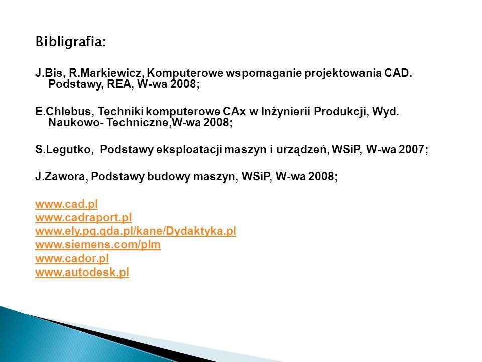 Bibligrafia: J.Bis, R.Markiewicz, Komputerowe wspomaganie projektowania CAD. Podstawy, REA, W-wa 2008; E.Chlebus, Techniki komputerowe CAx w Inżynieri
