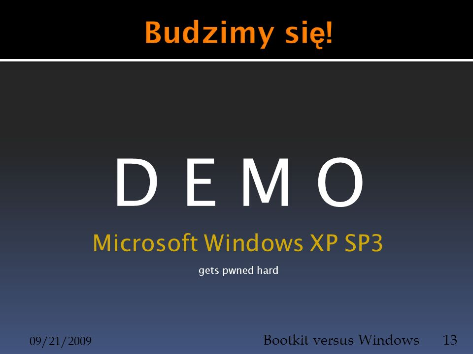 D E M O Microsoft Windows XP SP3 gets pwned hard 09/21/2009 Bootkit versus Windows13