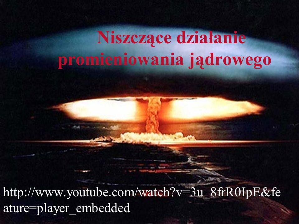 Niszczące działanie promieniowania jądrowego http://www.youtube.com/watch?v=3u_8frR0IpE&fe ature=player_embedded