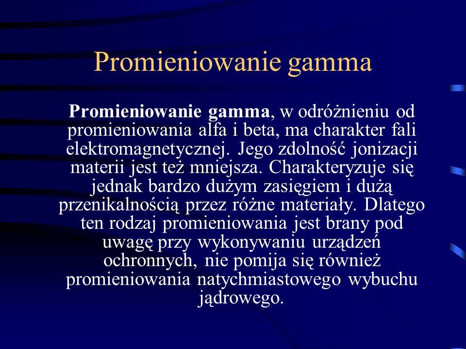 Promieniowanie gamma Promieniowanie gamma, w odróżnieniu od promieniowania alfa i beta, ma charakter fali elektromagnetycznej. Jego zdolność jonizacji