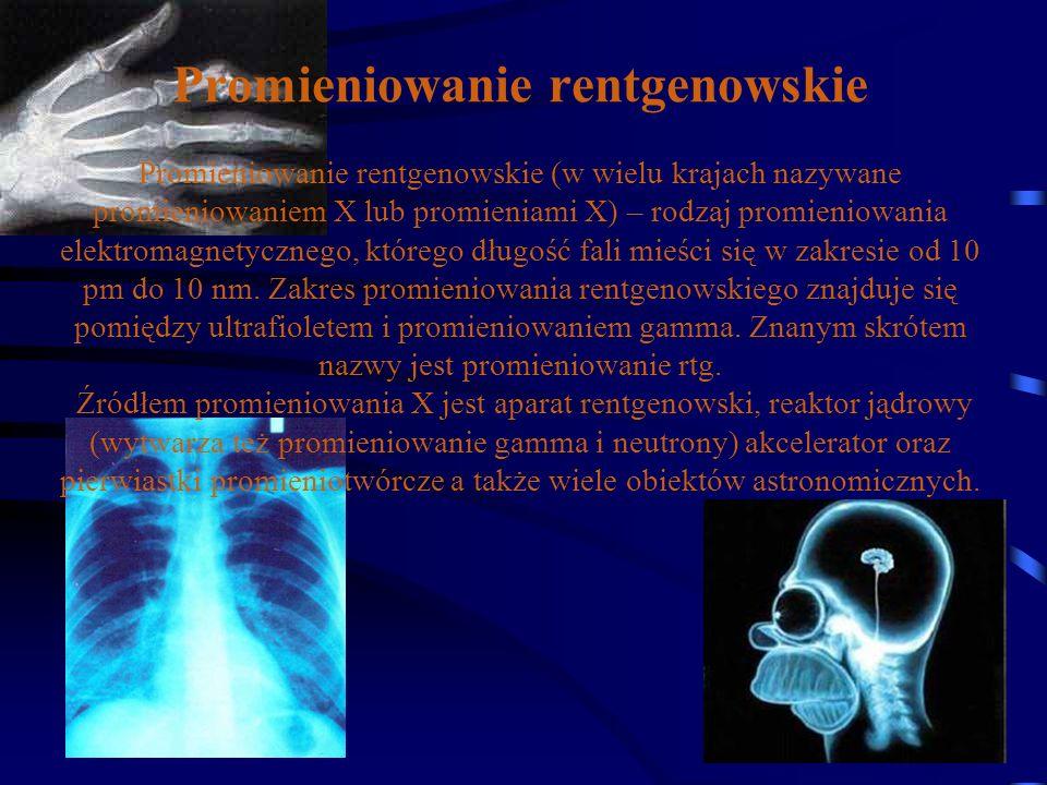 Promieniowanie rentgenowskie Promieniowanie rentgenowskie (w wielu krajach nazywane promieniowaniem X lub promieniami X) – rodzaj promieniowania elekt