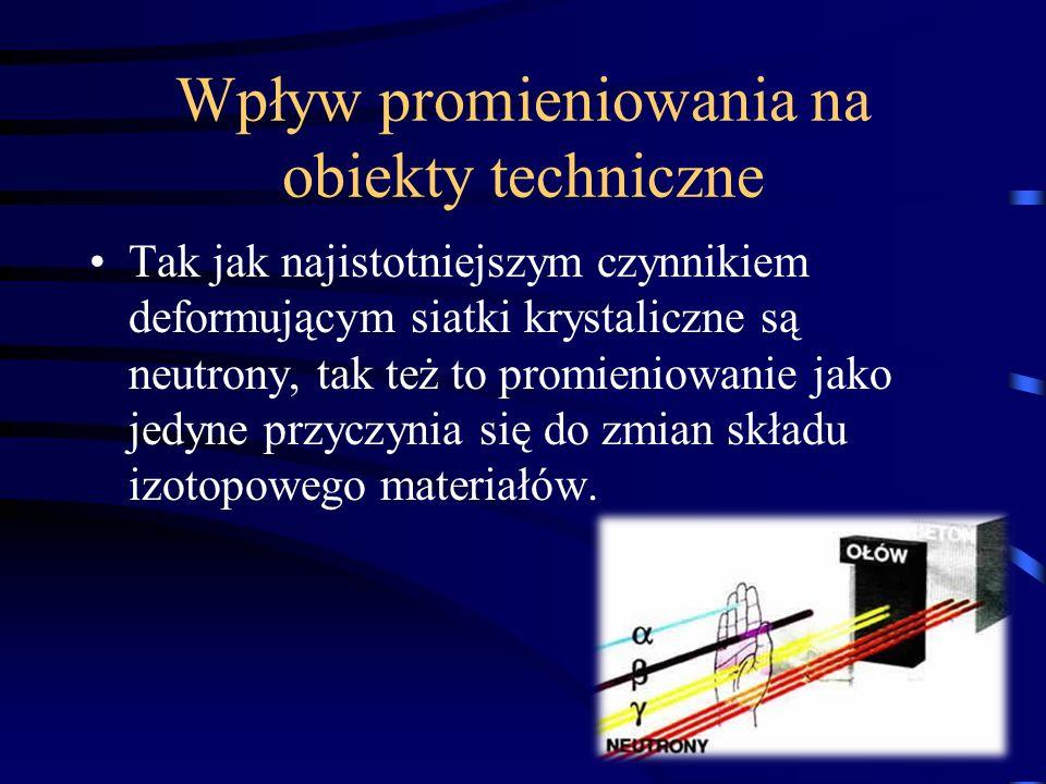 Wpływ promieniowania na obiekty techniczne Tak jak najistotniejszym czynnikiem deformującym siatki krystaliczne są neutrony, tak też to promieniowanie