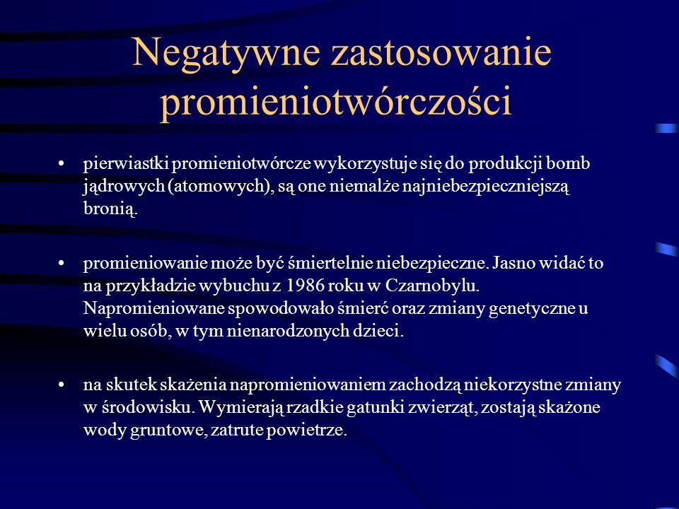 Negatywne zastosowanie promieniotwórczości pierwiastki promieniotwórcze wykorzystuje się do produkcji bomb jądrowych (atomowych), są one niemalże najn