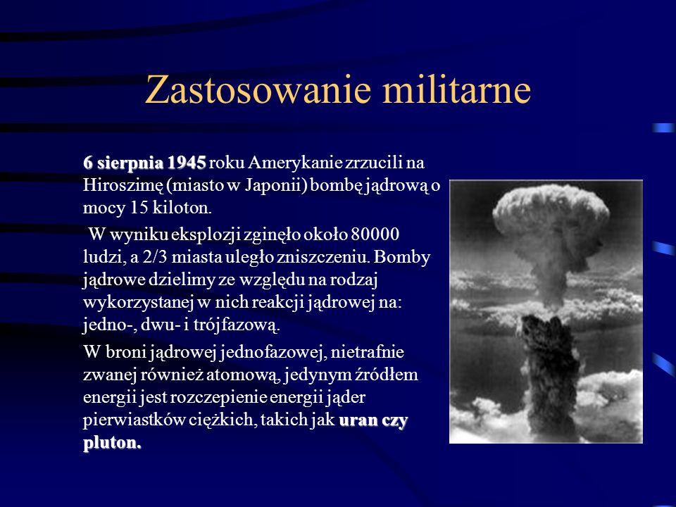 Zastosowanie militarne 6 sierpnia 1945 6 sierpnia 1945 roku Amerykanie zrzucili na Hiroszimę (miasto w Japonii) bombę jądrową o mocy 15 kiloton. W wyn