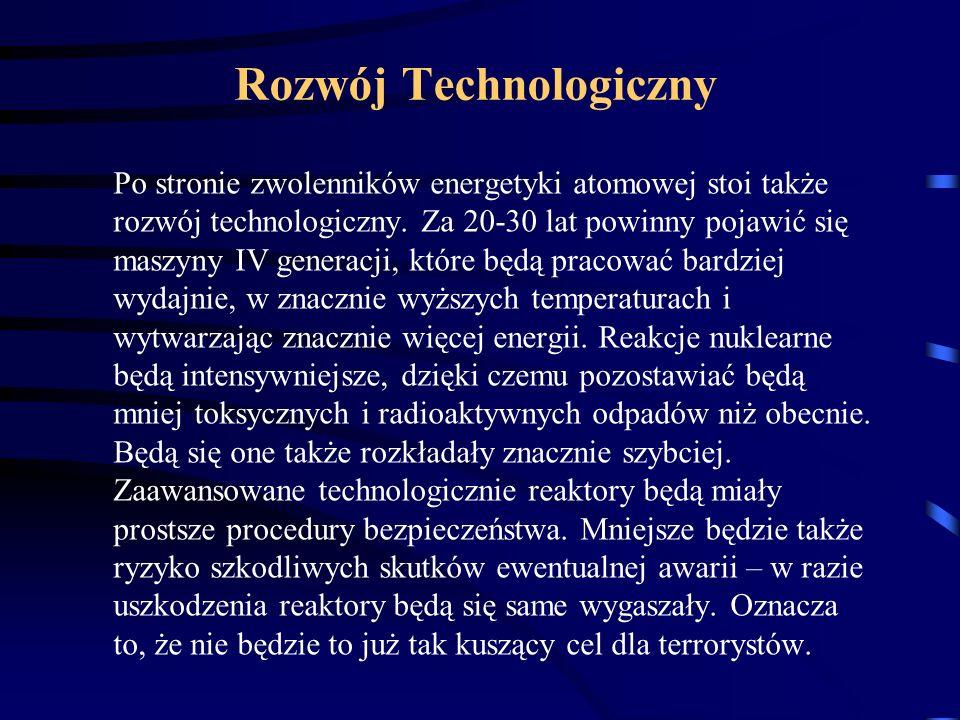 Rozwój Technologiczny Po stronie zwolenników energetyki atomowej stoi także rozwój technologiczny. Za 20-30 lat powinny pojawić się maszyny IV generac