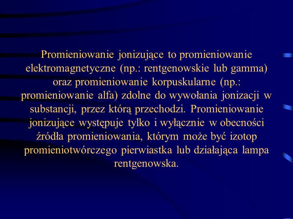 Promieniowanie jonizujące to promieniowanie elektromagnetyczne (np.: rentgenowskie lub gamma) oraz promieniowanie korpuskularne (np.: promieniowanie a