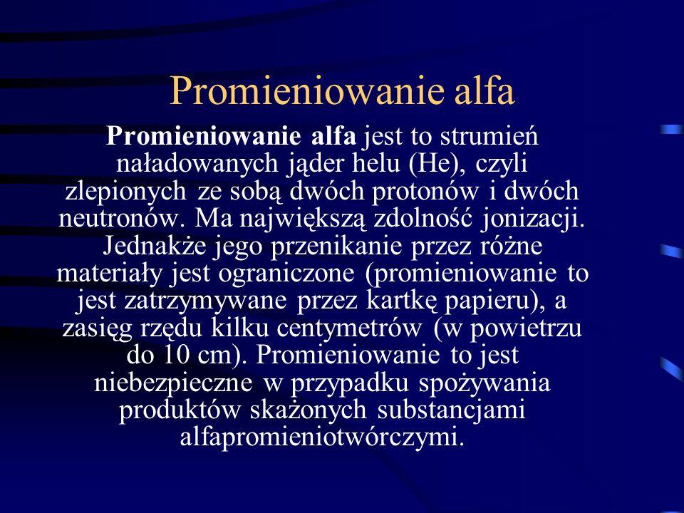 Promieniowanie alfa Promieniowanie alfa jest to strumień naładowanych jąder helu (He), czyli zlepionych ze sobą dwóch protonów i dwóch neutronów. Ma n
