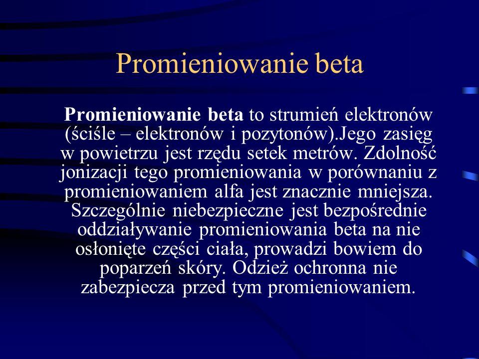 Promieniowanie beta Promieniowanie beta to strumień elektronów (ściśle – elektronów i pozytonów).Jego zasięg w powietrzu jest rzędu setek metrów. Zdol