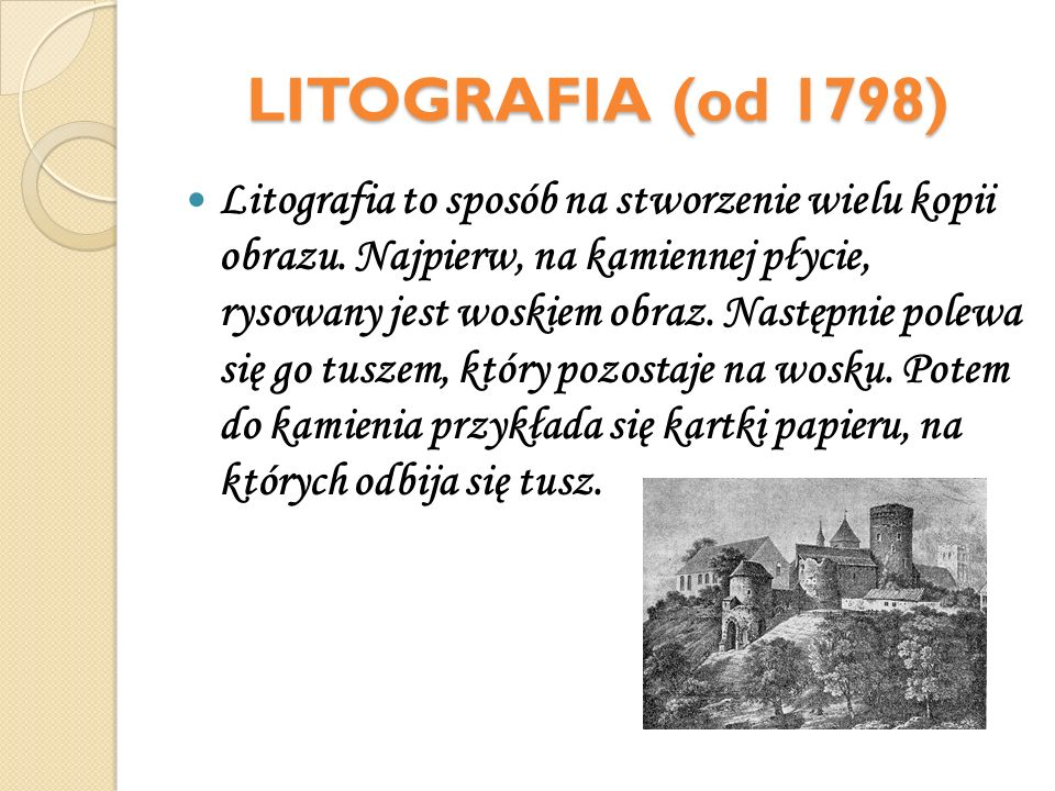 LITOGRAFIA (od 1798) Litografia to sposób na stworzenie wielu kopii obrazu. Najpierw, na kamiennej płycie, rysowany jest woskiem obraz. Następnie pole