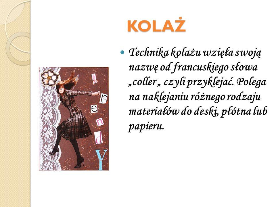 KOLAŻ Technika kolażu wzięła swoją nazwę od francuskiego słowacoller czyli przyklejać. Polega na naklejaniu różnego rodzaju materiałów do deski, płótn