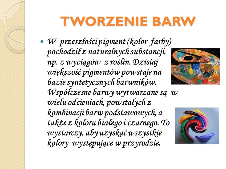 TWORZENIE BARW W przeszłości pigment (kolor farby) pochodził z naturalnych substancji, np. z wyciągów z roślin. Dzisiaj większość pigmentów powstaje n