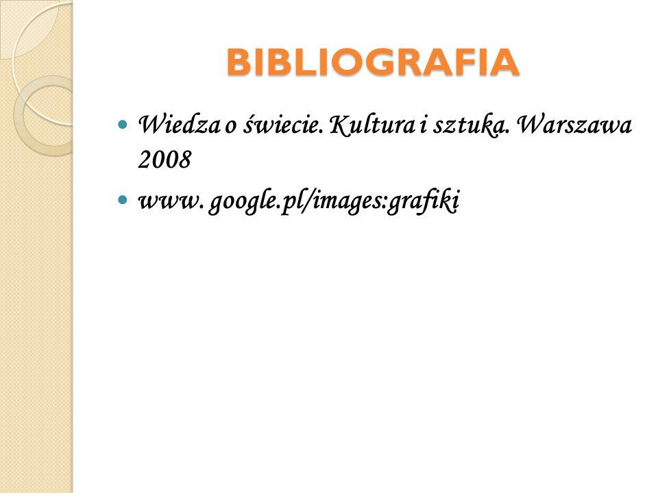BIBLIOGRAFIA Wiedza o świecie. Kultura i sztuka. Warszawa 2008 www. google.pl/images:grafiki