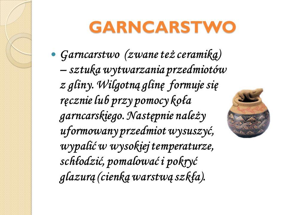 GARNCARSTWO Garncarstwo (zwane też ceramiką) – sztuka wytwarzania przedmiotów z gliny. Wilgotną glinę formuje się ręcznie lub przy pomocy koła garncar