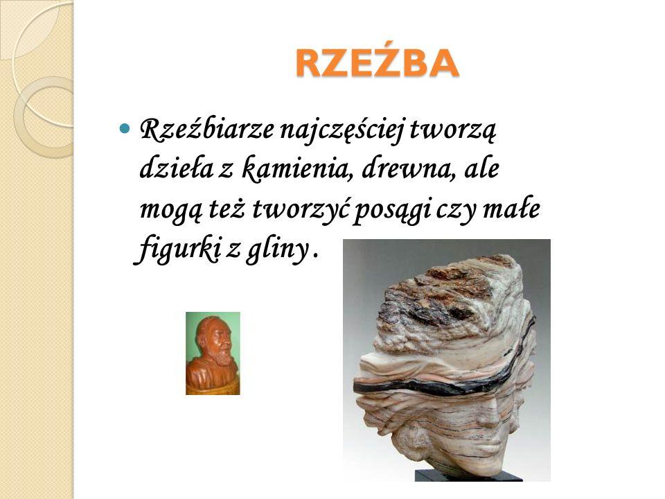 RZEŹBA Rzeźbiarze najczęściej tworzą dzieła z kamienia, drewna, ale mogą też tworzyć posągi czy małe figurki z gliny.