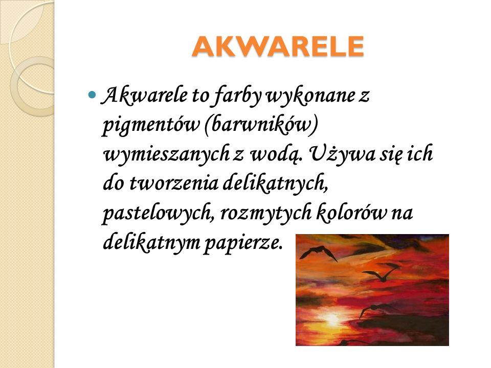 AKWARELE Akwarele to farby wykonane z pigmentów (barwników) wymieszanych z wodą. Używa się ich do tworzenia delikatnych, pastelowych, rozmytych koloró