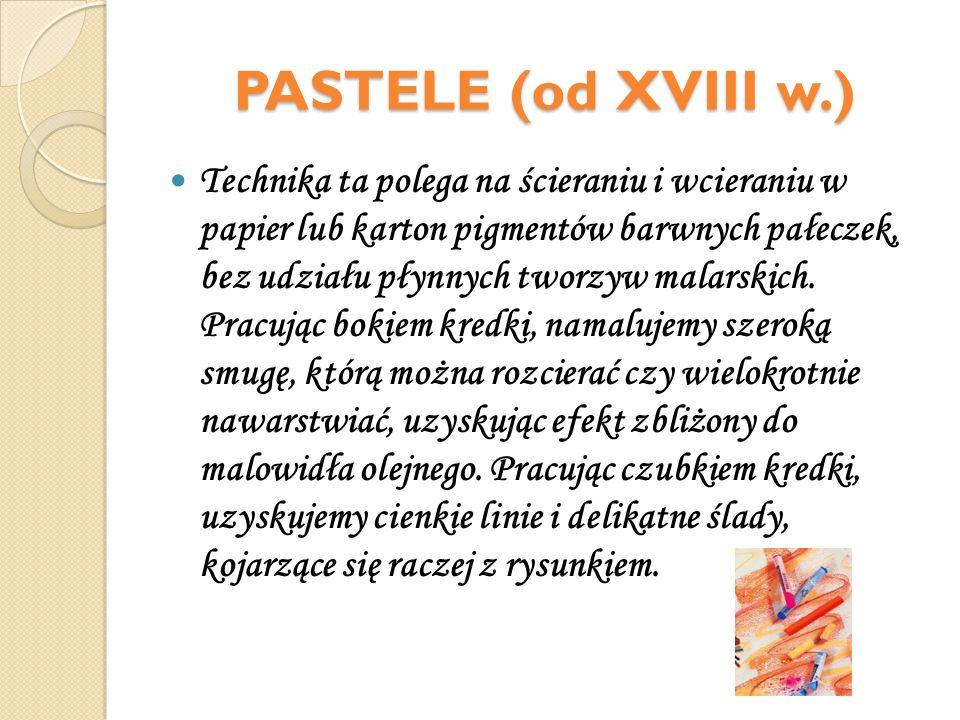 PASTELE (od XVIII w.) Technika ta polega na ścieraniu i wcieraniu w papier lub karton pigmentów barwnych pałeczek, bez udziału płynnych tworzyw malars