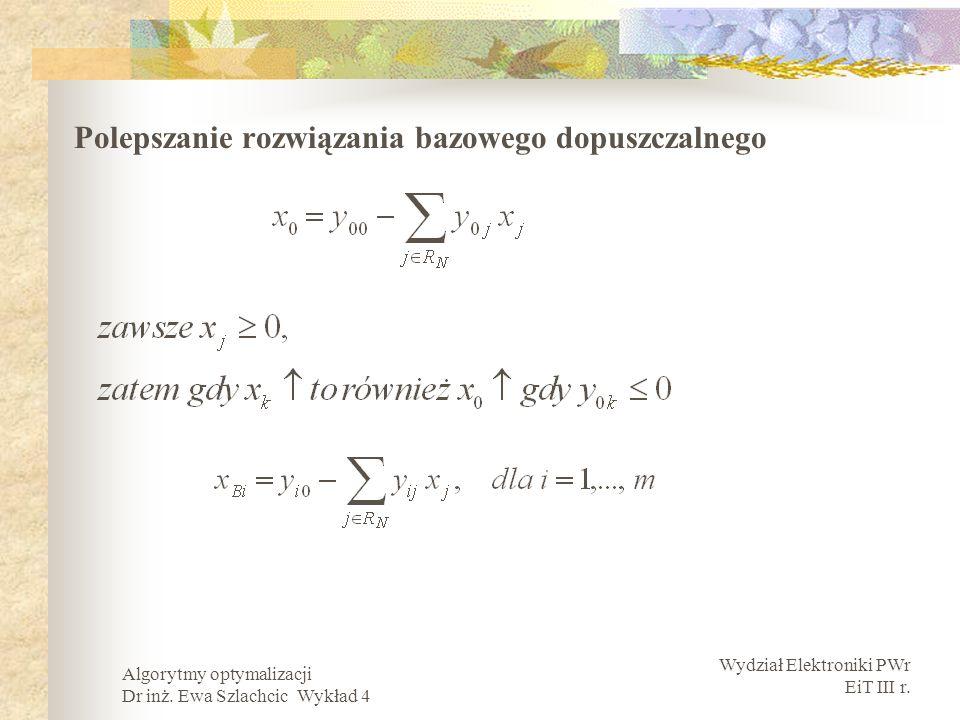 Wydział Elektroniki PWr EiT III r. Algorytmy optymalizacji Dr inż. Ewa Szlachcic Wykład 4 Polepszanie rozwiązania bazowego dopuszczalnego