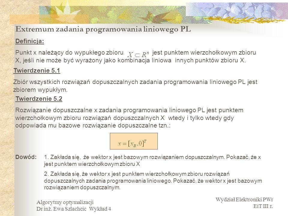 Wydział Elektroniki PWr EiT III r. Algorytmy optymalizacji Dr inż. Ewa Szlachcic Wykład 4 Extremum zadania programowania liniowego PL Twierdzenie 5.1