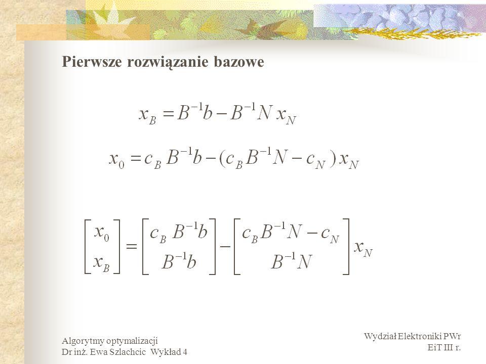 Wydział Elektroniki PWr EiT III r. Algorytmy optymalizacji Dr inż. Ewa Szlachcic Wykład 4 Pierwsze rozwiązanie bazowe