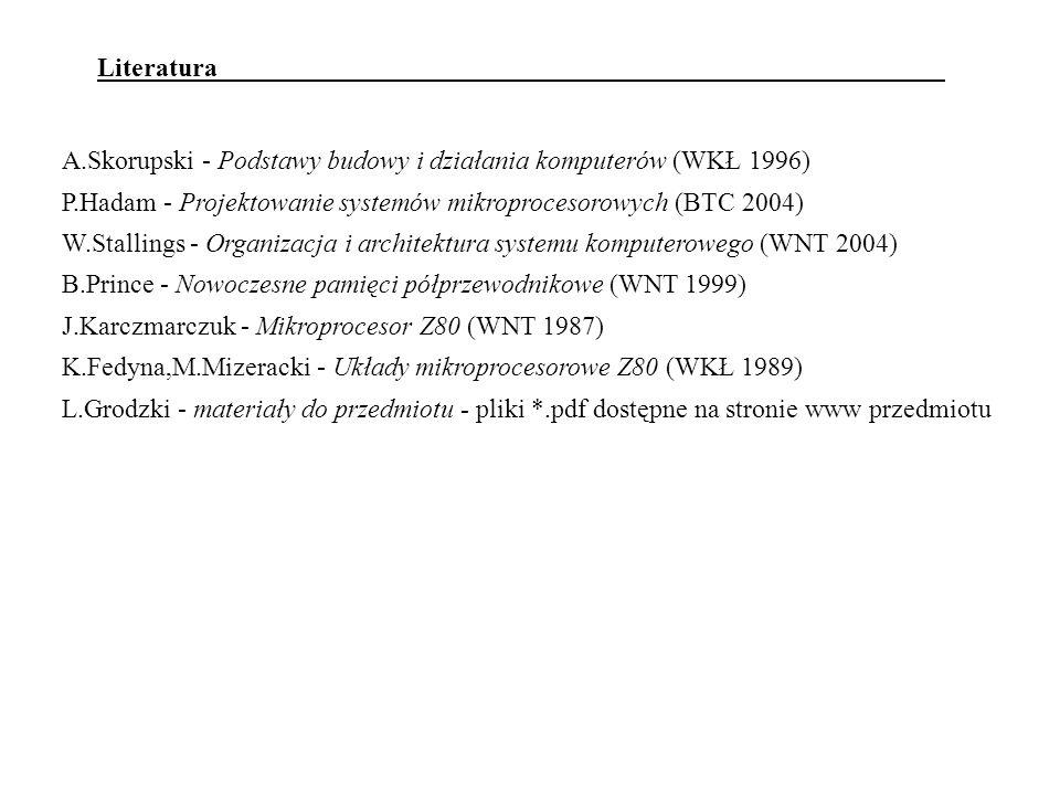 Literatura A.Skorupski - Podstawy budowy i działania komputerów (WKŁ 1996) P.Hadam - Projektowanie systemów mikroprocesorowych (BTC 2004) W.Stallings - Organizacja i architektura systemu komputerowego (WNT 2004) B.Prince - Nowoczesne pamięci półprzewodnikowe (WNT 1999) J.Karczmarczuk - Mikroprocesor Z80 (WNT 1987) K.Fedyna,M.Mizeracki - Układy mikroprocesorowe Z80 (WKŁ 1989) L.Grodzki - materiały do przedmiotu - pliki *.pdf dostępne na stronie www przedmiotu