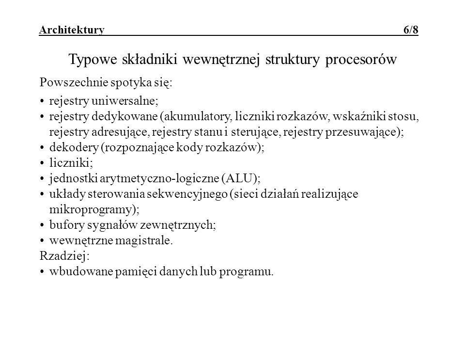 Architektury 6/8 Typowe składniki wewnętrznej struktury procesorów Powszechnie spotyka się: rejestry uniwersalne; rejestry dedykowane (akumulatory, liczniki rozkazów, wskaźniki stosu, rejestry adresujące, rejestry stanu i sterujące, rejestry przesuwające); dekodery (rozpoznające kody rozkazów); liczniki; jednostki arytmetyczno-logiczne (ALU); układy sterowania sekwencyjnego (sieci działań realizujące mikroprogramy); bufory sygnałów zewnętrznych; wewnętrzne magistrale.