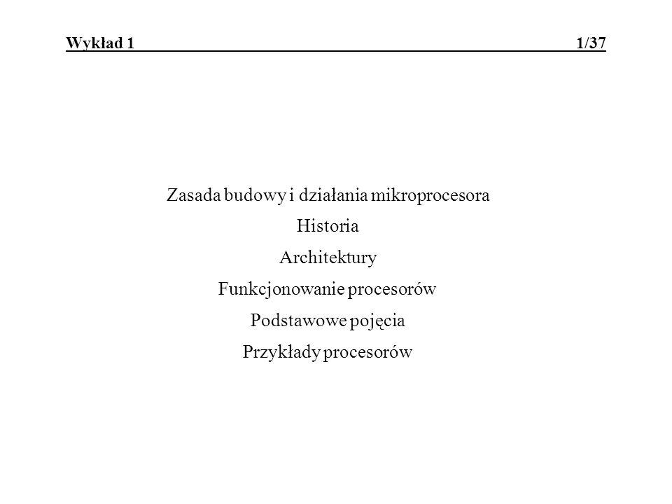 Wykład 1 1/37 Zasada budowy i działania mikroprocesora Historia Architektury Funkcjonowanie procesorów Podstawowe pojęcia Przykłady procesorów