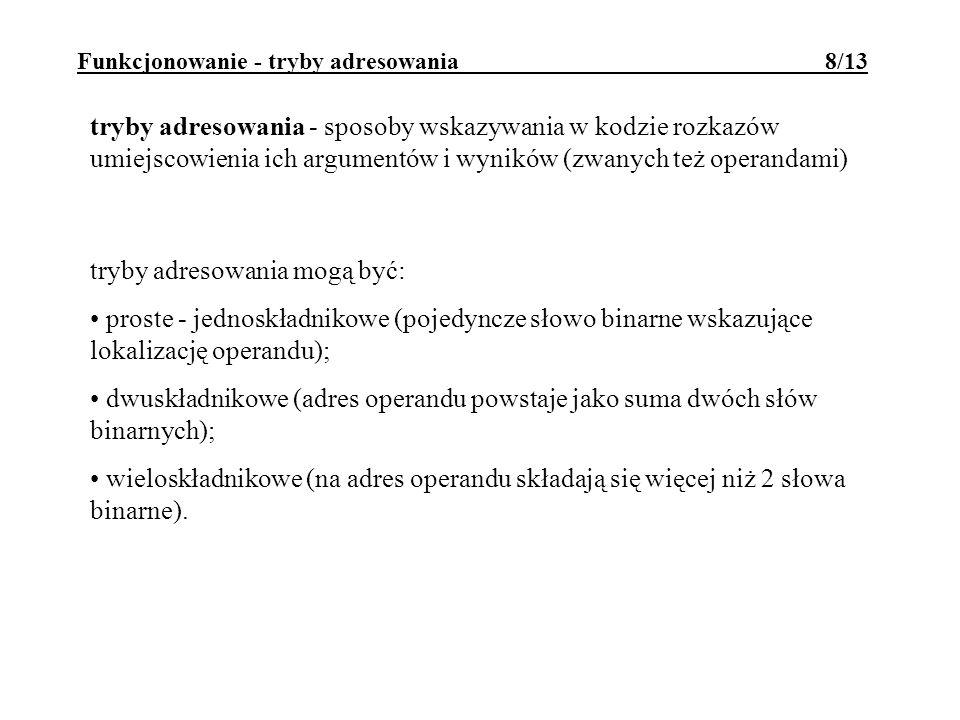 Funkcjonowanie - tryby adresowania 8/13 tryby adresowania mogą być: proste - jednoskładnikowe (pojedyncze słowo binarne wskazujące lokalizację operand