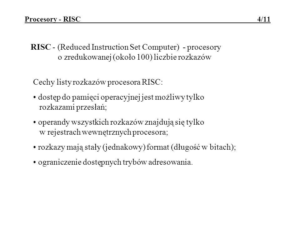 Procesory - RISC 4/11 RISC - (Reduced Instruction Set Computer) - procesory o zredukowanej (około 100) liczbie rozkazów Cechy listy rozkazów procesora RISC: dostęp do pamięci operacyjnej jest możliwy tylko rozkazami przesłań; operandy wszystkich rozkazów znajdują się tylko w rejestrach wewnętrznych procesora; rozkazy mają stały (jednakowy) format (długość w bitach); ograniczenie dostępnych trybów adresowania.