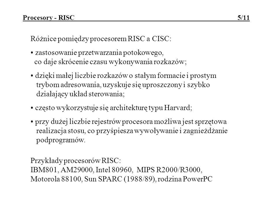 Procesory - RISC 5/11 Różnice pomiędzy procesorem RISC a CISC: zastosowanie przetwarzania potokowego, co daje skrócenie czasu wykonywania rozkazów; dzięki małej liczbie rozkazów o stałym formacie i prostym trybom adresowania, uzyskuje się uproszczony i szybko działający układ sterowania; często wykorzystuje się architekturę typu Harvard; przy dużej liczbie rejestrów procesora możliwa jest sprzętowa realizacja stosu, co przyśpiesza wywoływanie i zagnieżdżanie podprogramów.