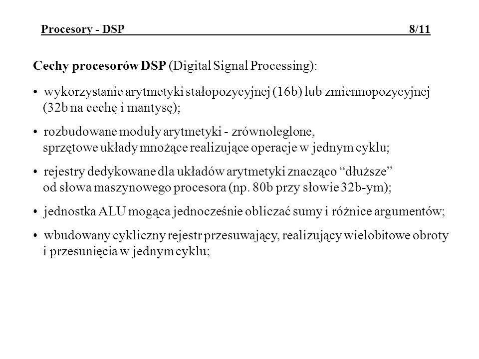 Procesory - DSP 8/11 Cechy procesorów DSP (Digital Signal Processing): wykorzystanie arytmetyki stałopozycyjnej (16b) lub zmiennopozycyjnej (32b na cechę i mantysę); rozbudowane moduły arytmetyki - zrównoleglone, sprzętowe układy mnożące realizujące operacje w jednym cyklu; rejestry dedykowane dla układów arytmetyki znacząco dłuższe od słowa maszynowego procesora (np.