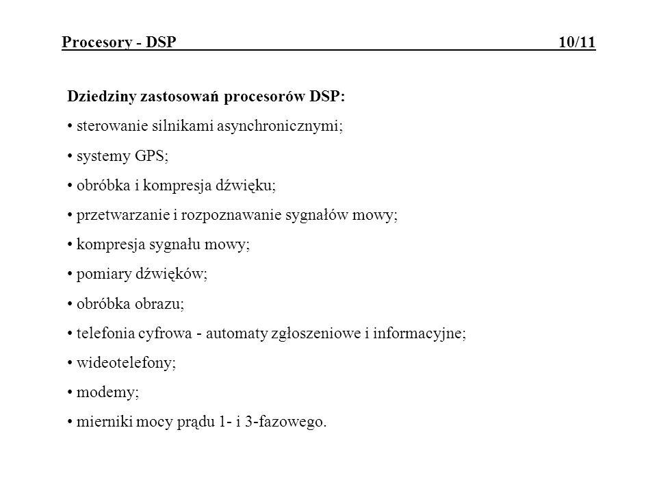 Procesory - DSP 10/11 Dziedziny zastosowań procesorów DSP: sterowanie silnikami asynchronicznymi; systemy GPS; obróbka i kompresja dźwięku; przetwarza