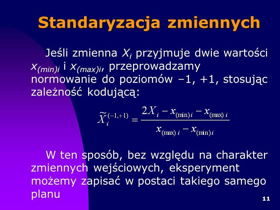 11 Standaryzacja zmiennych Jeśli zmienna X i przyjmuje dwie wartości x (min)i i x (max)i, przeprowadzamy normowanie do poziomów –1, +1, stosując zależność kodującą: W ten sposób, bez względu na charakter zmiennych wejściowych, eksperyment możemy zapisać w postaci takiego samego planu