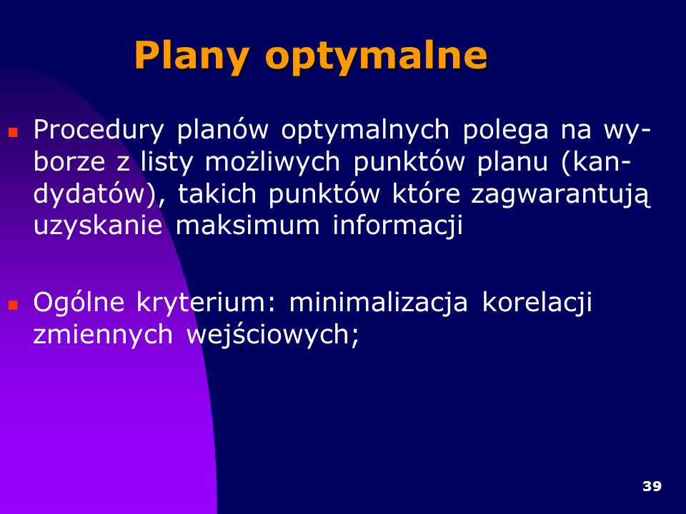 39 Plany optymalne Procedury planów optymalnych polega na wy- borze z listy możliwych punktów planu (kan- dydatów), takich punktów które zagwarantują uzyskanie maksimum informacji Ogólne kryterium: minimalizacja korelacji zmiennych wejściowych;