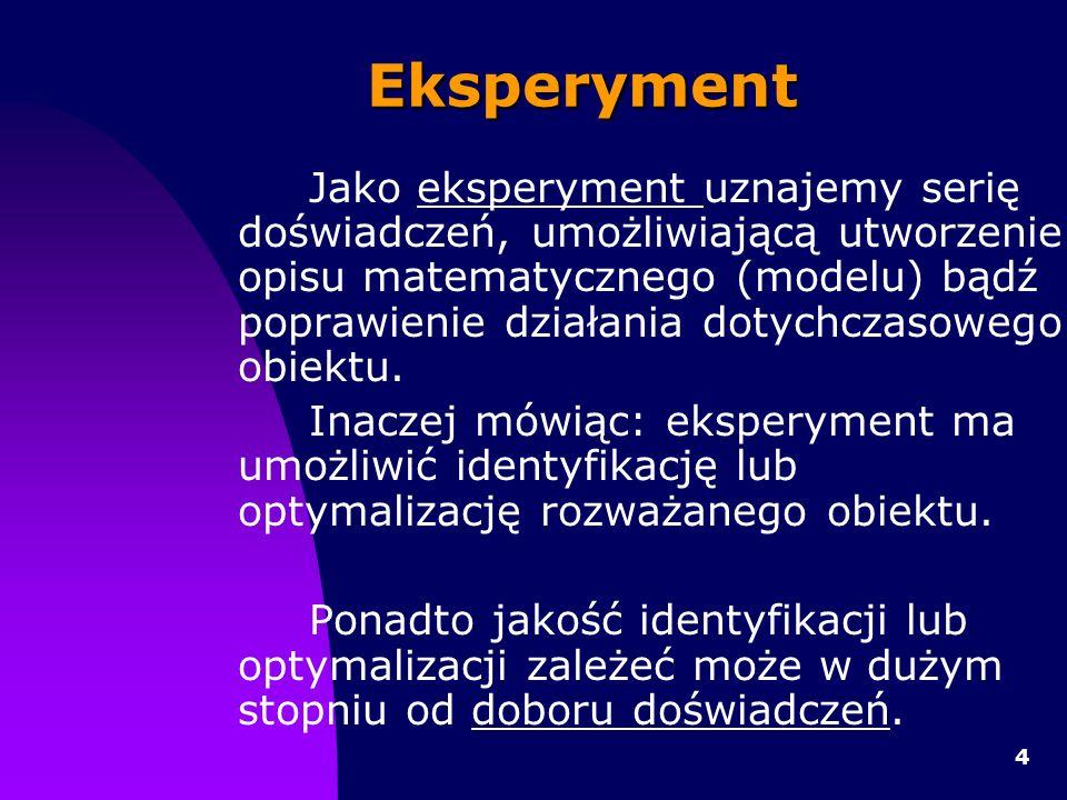 4 Eksperyment Jako eksperyment uznajemy serię doświadczeń, umożliwiającą utworzenie opisu matematycznego (modelu) bądź poprawienie działania dotychczasowego obiektu.
