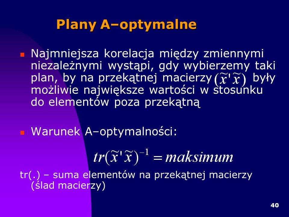40 Plany A–optymalne Najmniejsza korelacja między zmiennymi niezależnymi wystąpi, gdy wybierzemy taki plan, by na przekątnej macierzy były możliwie największe wartości w stosunku do elementów poza przekątną Warunek A–optymalności: tr(.) – suma elementów na przekątnej macierzy (ślad macierzy)