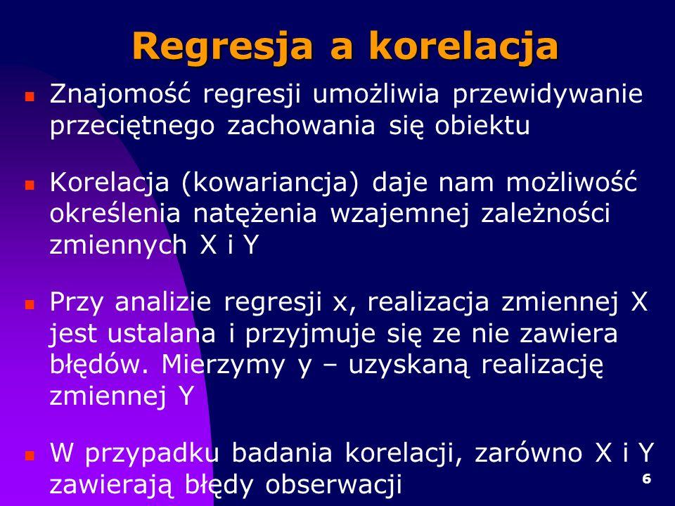 6 Regresja a korelacja Znajomość regresji umożliwia przewidywanie przeciętnego zachowania się obiektu Korelacja (kowariancja) daje nam możliwość określenia natężenia wzajemnej zależności zmiennych X i Y Przy analizie regresji x, realizacja zmiennej X jest ustalana i przyjmuje się ze nie zawiera błędów.