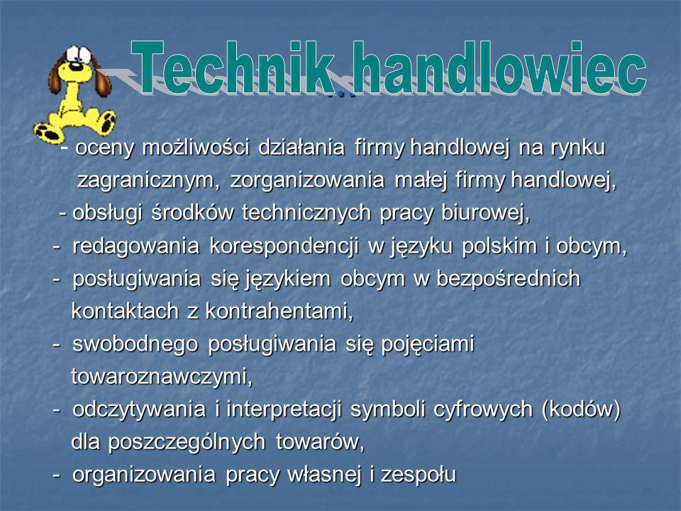 … oceny możliwości działania firmy handlowej na rynku - oceny możliwości działania firmy handlowej na rynku zagranicznym, zorganizowania małej firmy handlowej, zagranicznym, zorganizowania małej firmy handlowej, - obsługi środków technicznych pracy biurowej, - obsługi środków technicznych pracy biurowej, - redagowania korespondencji w języku polskim i obcym, - posługiwania się językiem obcym w bezpośrednich kontaktach z kontrahentami, kontaktach z kontrahentami, - swobodnego posługiwania się pojęciami towaroznawczymi, towaroznawczymi, - odczytywania i interpretacji symboli cyfrowych (kodów) dla poszczególnych towarów, dla poszczególnych towarów, - organizowania pracy własnej i zespołu