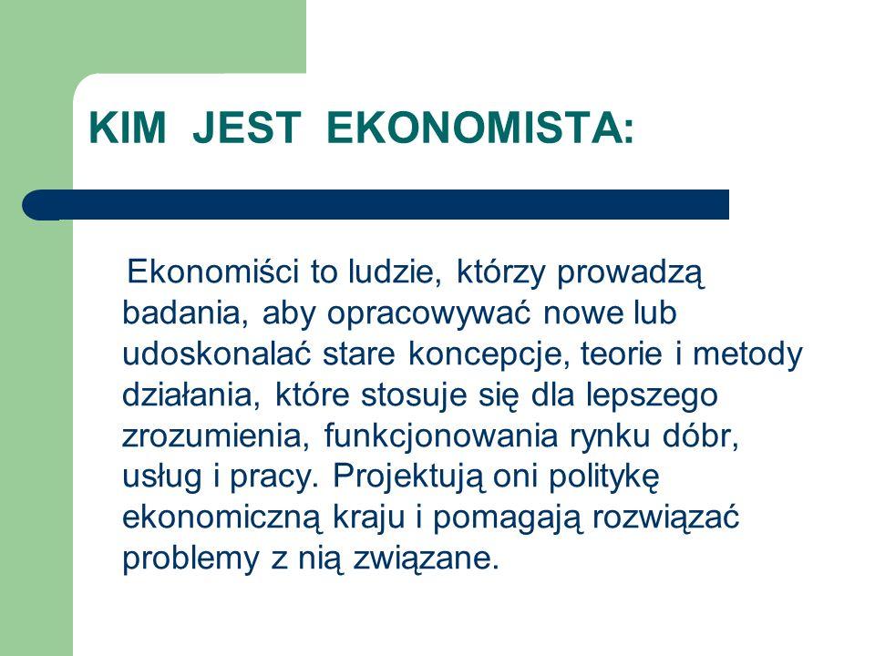 KIM JEST EKONOMISTA: Ekonomiści to ludzie, którzy prowadzą badania, aby opracowywać nowe lub udoskonalać stare koncepcje, teorie i metody działania, k