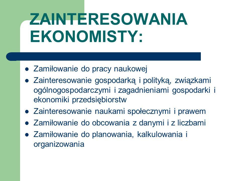 ZAINTERESOWANIA EKONOMISTY: Zamiłowanie do pracy naukowej Zainteresowanie gospodarką i polityką, związkami ogólnogospodarczymi i zagadnieniami gospoda