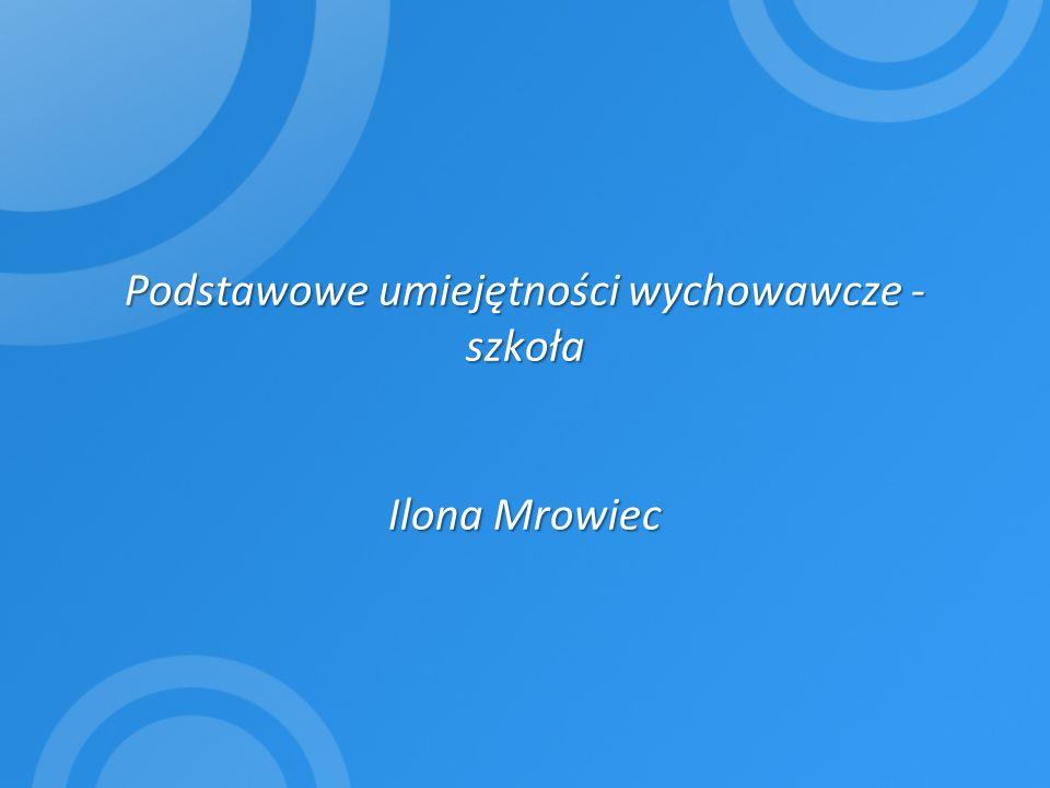 Podstawowe umiejętności wychowawcze - szkoła Ilona Mrowiec Podstawowe umiejętności wychowawcze - szkoła Ilona Mrowiec