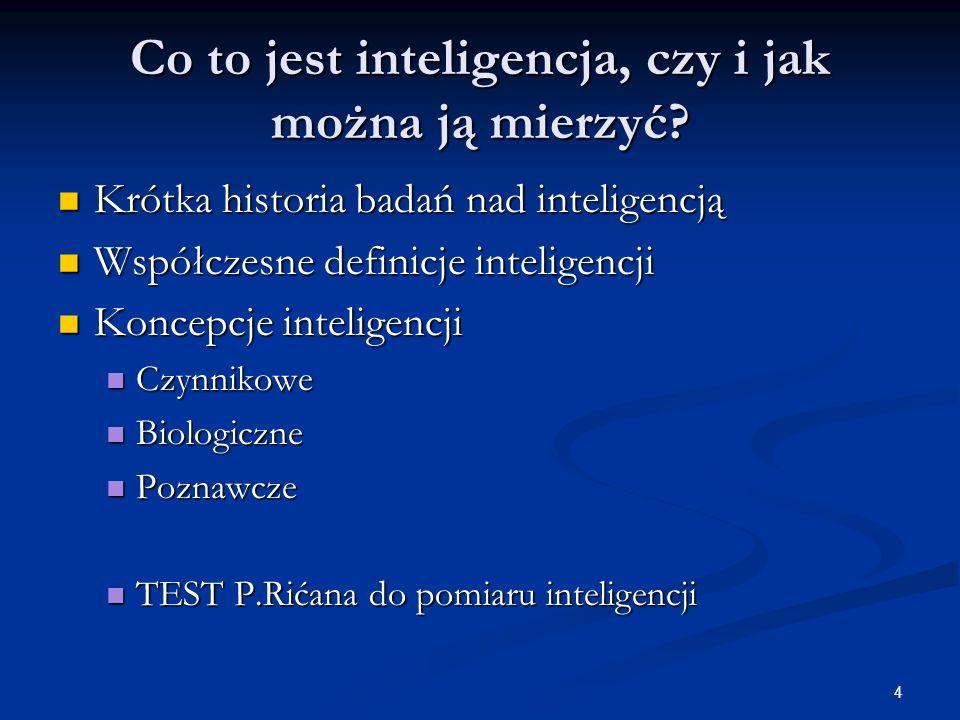 4 Co to jest inteligencja, czy i jak można ją mierzyć? Krótka historia badań nad inteligencją Krótka historia badań nad inteligencją Współczesne defin