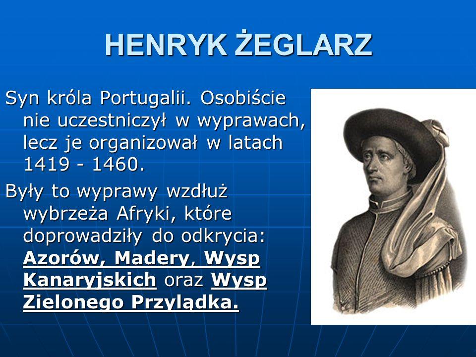 HENRYK ŻEGLARZ Syn króla Portugalii. Osobiście nie uczestniczył w wyprawach, lecz je organizował w latach 1419 - 1460. Były to wyprawy wzdłuż wybrzeża