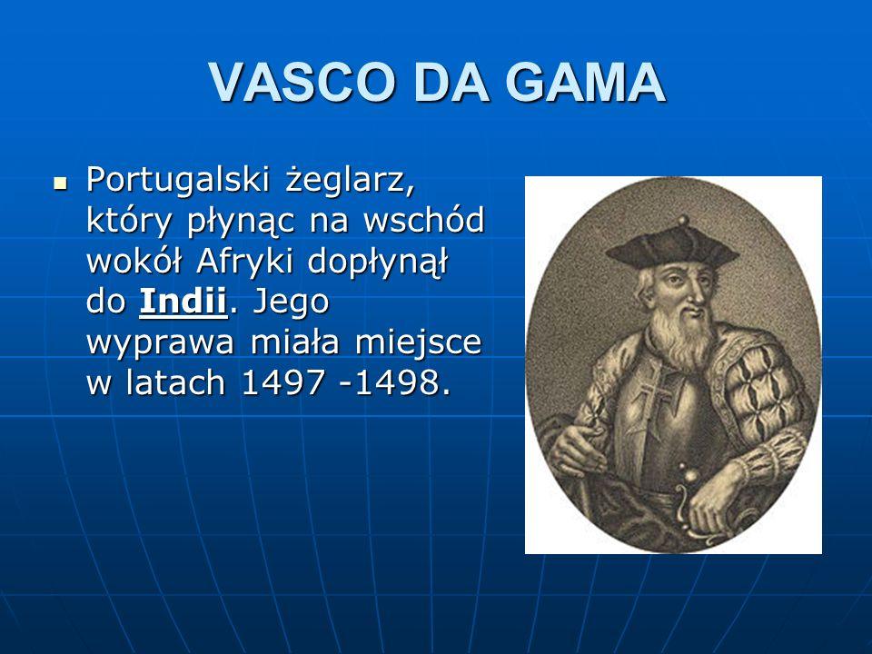 VASCO DA GAMA Portugalski żeglarz, który płynąc na wschód wokół Afryki dopłynął do Indii. Jego wyprawa miała miejsce w latach 1497 -1498. Portugalski