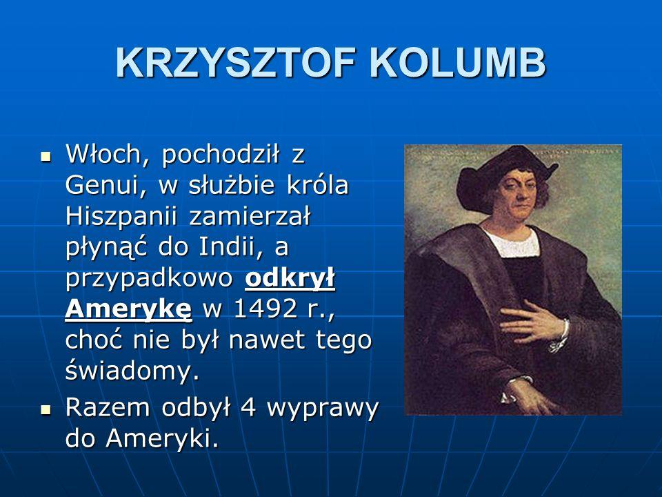 KRZYSZTOF KOLUMB Włoch, pochodził z Genui, w służbie króla Hiszpanii zamierzał płynąć do Indii, a przypadkowo odkrył Amerykę w 1492 r., choć nie był n