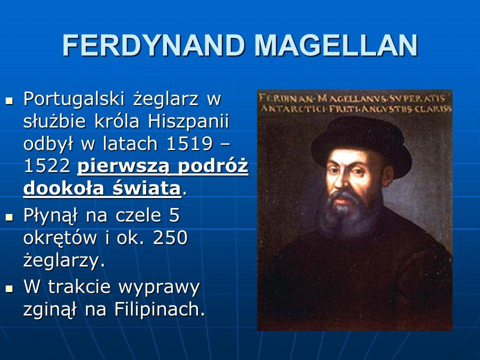 FERDYNAND MAGELLAN Portugalski żeglarz w służbie króla Hiszpanii odbył w latach 1519 – 1522 pierwszą podróż dookoła świata. Portugalski żeglarz w służ