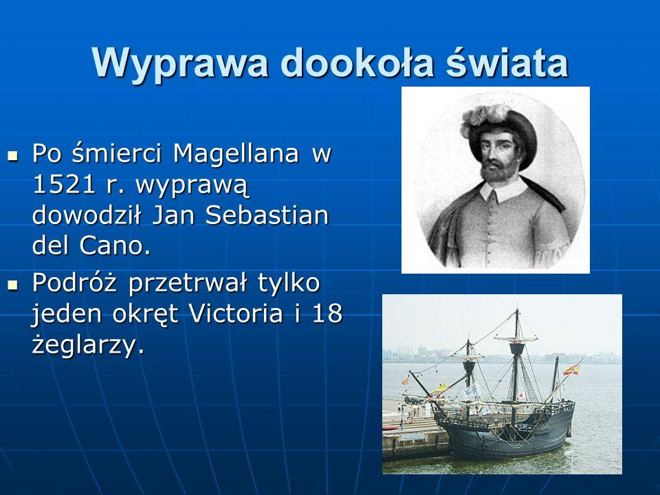Wyprawa dookoła świata Po śmierci Magellana w 1521 r. wyprawą dowodził Jan Sebastian del Cano. Po śmierci Magellana w 1521 r. wyprawą dowodził Jan Seb