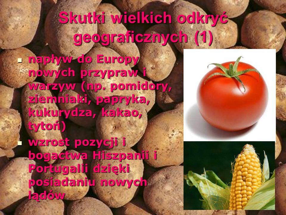 Skutki wielkich odkryć geograficznych (1) napływ do Europy nowych przypraw i warzyw (np. pomidory, ziemniaki, papryka, kukurydza, kakao, tytoń) napływ