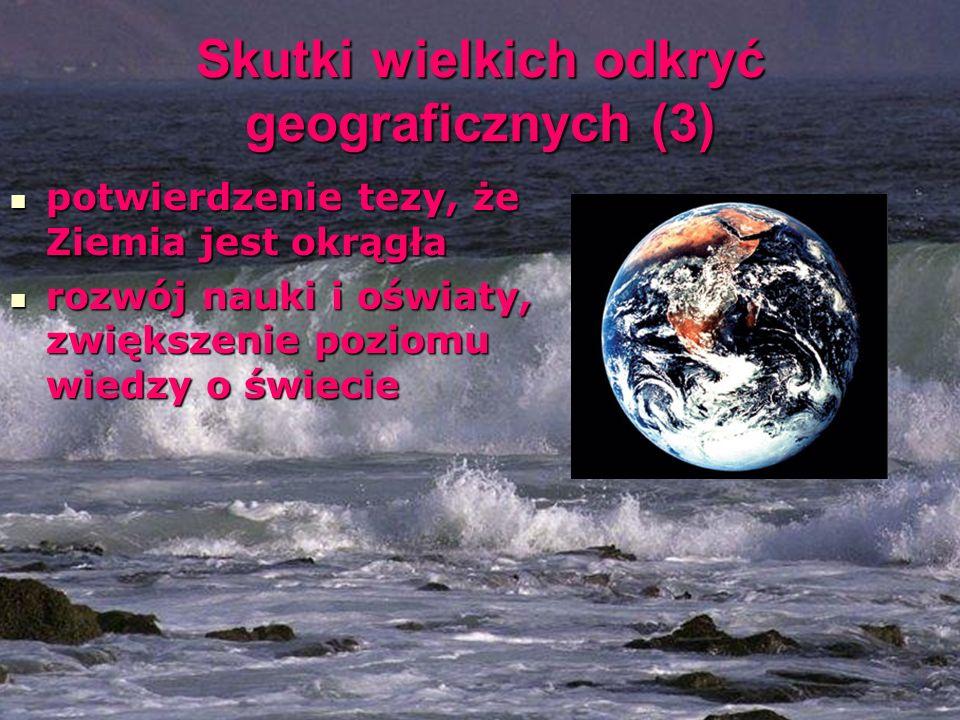 Skutki wielkich odkryć geograficznych (3) potwierdzenie tezy, że Ziemia jest okrągła potwierdzenie tezy, że Ziemia jest okrągła rozwój nauki i oświaty, zwiększenie poziomu wiedzy o świecie rozwój nauki i oświaty, zwiększenie poziomu wiedzy o świecie
