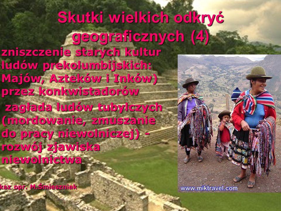 Skutki wielkich odkryć geograficznych (4) zniszczenie starych kultur ludów prekolumbijskich: Majów, Azteków i Inków) przez konkwistadorów zniszczenie starych kultur ludów prekolumbijskich: Majów, Azteków i Inków) przez konkwistadorów zagłada ludów tubylczych (mordowanie, zmuszanie do pracy niewolniczej) - rozwój zjawiska niewolnictwa zagłada ludów tubylczych (mordowanie, zmuszanie do pracy niewolniczej) - rozwój zjawiska niewolnictwa Pokaz opr.