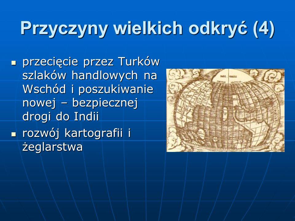 Przyczyny wielkich odkryć (4) przecięcie przez Turków szlaków handlowych na Wschód i poszukiwanie nowej – bezpiecznej drogi do Indii przecięcie przez